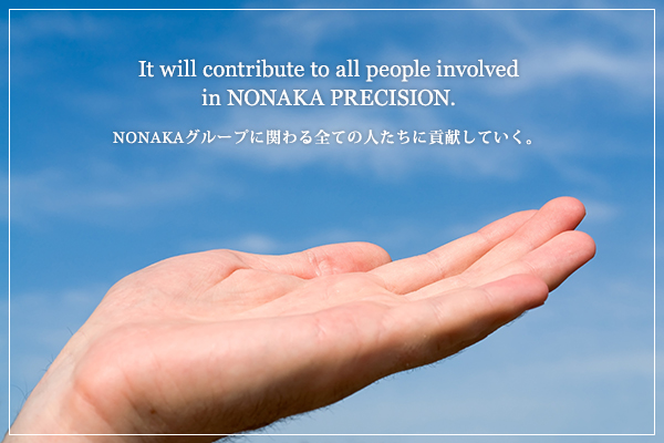 It will contribute to all people involved in NONAKA group. NONAKAグループに関わる全ての人たちに貢献していく。